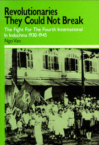 Revolutionaries They Could Not Break: The Fight For The Fourth International in Indochina 1930-1945