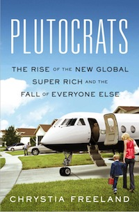 Plutocrats: The rise of the new global super-rich and the fall of everyone else, by Chrystia Freeland