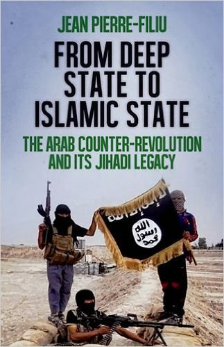 From Deep State to Islamic State The Arab Counter-Revolution and its Jihadi Legacy By Jean-Pierre Filiu Published by Oxford University Press (2015), $24.95